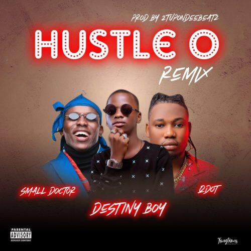 Destiny Boy Ft. Qdot & Small Doctor – Hustle O (Remix)